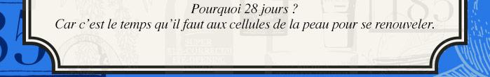 Pourquoi 28 jours? Car c'est le temps qu'il faut aux cellules de la peau pour se renouveler.