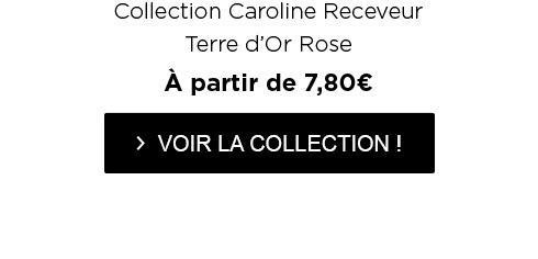 Collection Caroline Receveur Terre d?Or Rose - À partir de 7,80€ - > VOIR LA COLLECTION !