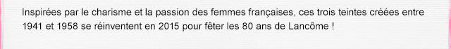 Inspirées par le charisme et la passion des femmes françaises, ces trois teintes créées entre 1941 et 1958 se réinventent en 2015 pour fêter les 80 ans de Lancôme !