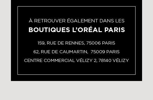 À retrouver également dans les boutiques L'Oréal Paris. 159 rue de Rennes 75006 Paris. 62 rue de Caumartin 75009 Paris. Centre Commercial Vélizy 2 78140 Vélizy