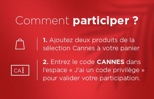 Comment participer ? - 1. Ajoutez deux produits de la sélection Cannes à votre panier - 2. Entrez le code CANNES dans l?espace «J?ai un code privilège» pour valider votre participation.