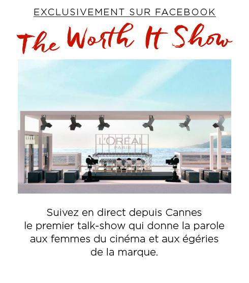 EXCLUSIVEMENT SUR FACEBOOK - The Worth It Show - Suivez en direct depuis Cannes le premier talk-show qui donne la parole aux femmes du cinéma et aux égéries de la marque.