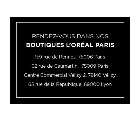 RENDEZ-VOUS DANS NOS BOUTIQUES L?ORÉAL PARIS - 159 rue de Rennes, 75006 Paris - 62 rue de Caumartin,  75009 Paris - Centre Commercial Vélizy 2, 78140 Vélizy - 65 rue de la République, 69000 Lyon