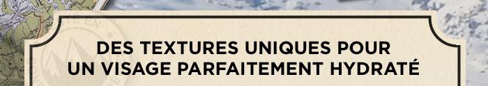 DES TEXTURES UNIQUES POUR UN VISAGE PARFAITEMENT HYDRATÉ