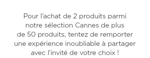 Pour l?achat de 2 produits parmi notre sélection Cannes de plus de 50 produits, tentez de remporter une expérience inoubliable à partager avec l?invité de votre choix !