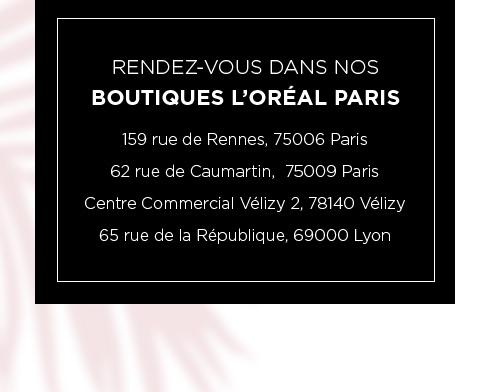 RENDEZ-VOUS DANS NOS - BOUTIQUES L?ORÉAL PARIS - 159 rue de Rennes, 75006 Paris - 62 rue de Caumartin,  75009 Paris - Centre Commercial Vélizy 2, 78140 Vélizy - 65 rue de la République, 69000 Lyon